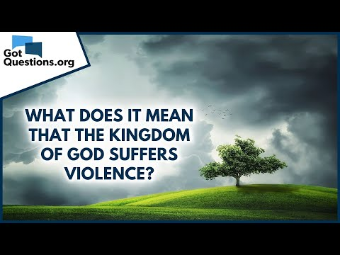 What does it mean that the kingdom of God suffers violence?  GotQuestions.org