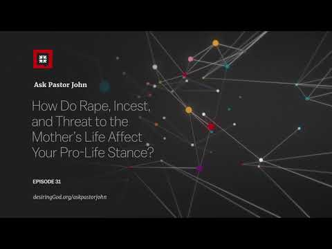How Do Rape, Incest, and Threat to the Mothers Life Affect Your Pro-Life Stance? // Ask Pastor John