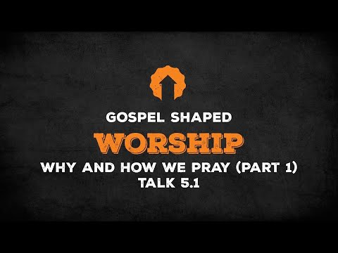 Why and How We Pray (Part 1)  Gospel Shaped Worship  Talk 5.1