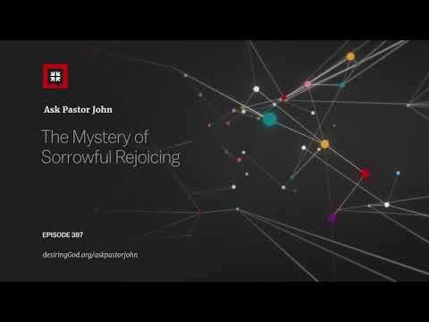 The Mystery of Sorrowful Rejoicing // Ask Pastor John
