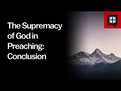 The Supremacy of God in Preaching: Conclusion // Ask Pastor John