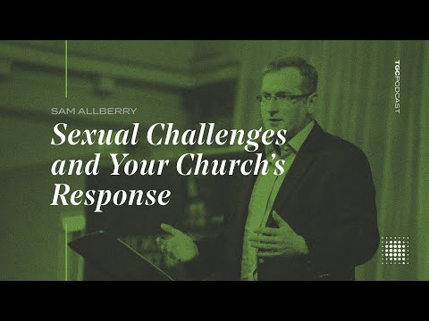 Sam Allberry  Sexual Challenges and Your Church's Response  TGC Podcast