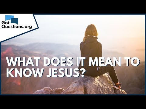 What does it mean to know Jesus?  GotQuestions.org