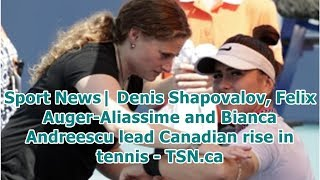 Sport News| Denis Shapovalov, Felix Auger-Aliassime and Bianca Andreescu lead Canadian rise in te...