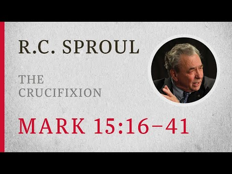 The Crucifixion (Mark 15:16-41)  A Sermon by R.C. Sproul