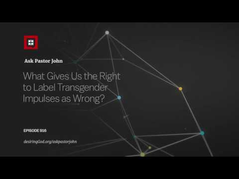 What Gives Us the Right to Label Transgender Impulses as Wrong? // Ask Pastor John