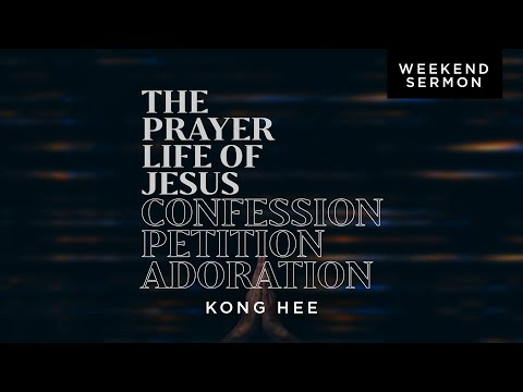 Kong Hee: The Prayer Life Of Jesus: Confession, Petition, Adoration