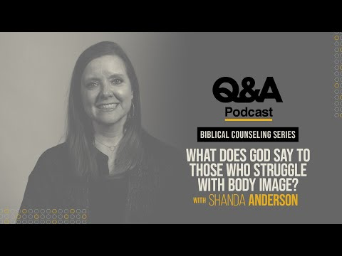 Shanda Anderson  What Does God Say to Those Who Struggle with Body Image?  TGC Q&A