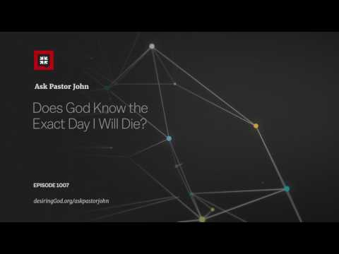 Does God Know the Exact Day I Will Die? // Ask Pastor John