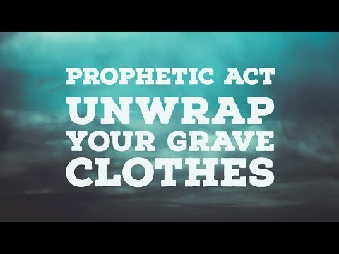 Prophetic Act: Unwrap the Grave Clothes (Awakening House of Prayer)