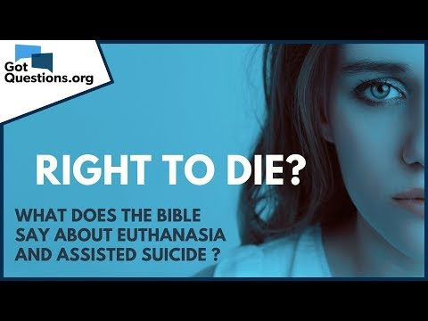 Right to Die?  What does the Bible say about Euthanasia and Assisted Suicide?  GotQuestions.org