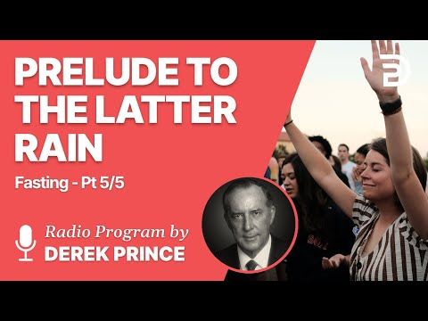 Fasting Part 5 of 5 - Prelude to the Latter Rain - Derek Prince