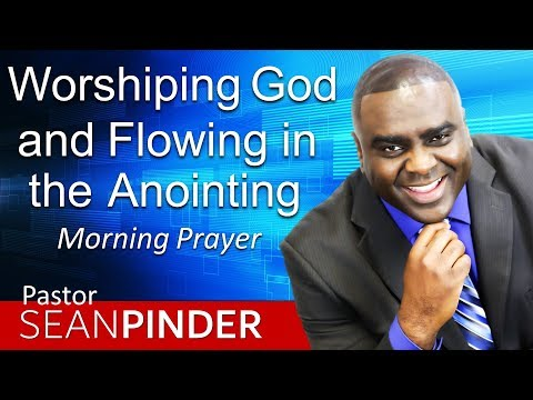 WORSHIPPING GOD AND FLOWING IN THE ANOINTING - MORNING PRAYER  PASTOR SEAN PINDER