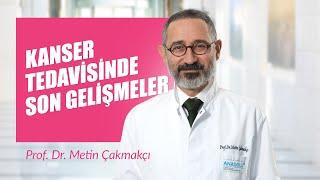 Prof. Dr. Metin Çakmakçı - Kanser Tedavisinde Son Gelişmeler