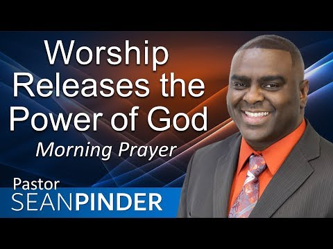 WORSHIP RELEASES THE POWER OF GOD - MORNING PRAYER  PASTOR SEAN PINDER