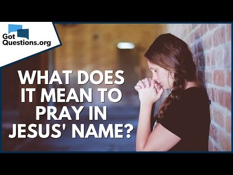 What does it mean to pray in Jesus' name?  GotQuestions.org