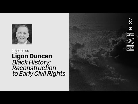 Black History: Reconstruction to Early Civil Rights  As in Heaven Episode 6  Ligon Duncan