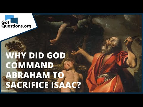 Why did God command Abraham to sacrifice Isaac?  GotQuestions.org