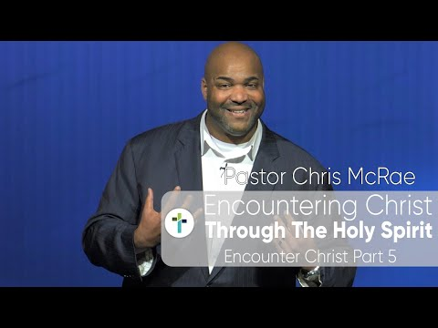 Encountering Christ Through The Holy Spirit  Encounter Christ Part 5  Pastor Chris McRae