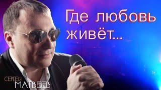 Сергей Матвеев - Где любовь живёт