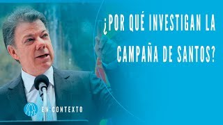 ¿Por qué están investigando la campaña reeleccionista de Juan Manuel Santos? I En Contexto I
