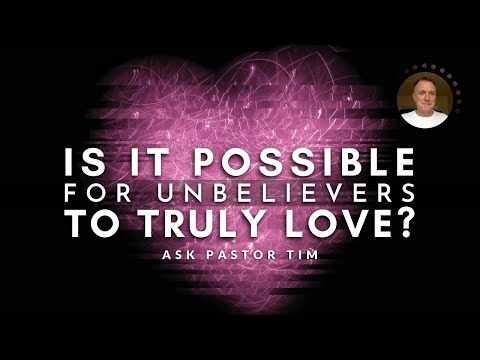Can Unbelievers Truly Love? - Ask Pastor Tim
