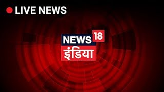 News18 India LIVE TV | Hindi News LIVE | Lok Sabha Elections 2019 Live Updates