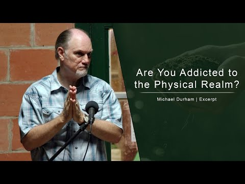 Are You Addicted to the Physical Realm? - Michael Durham