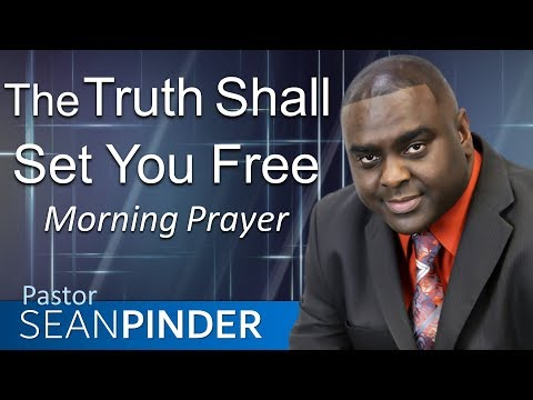 THE TRUTH SHALL SET YOU FREE - MORNING PRAYER  PASTOR SEAN PINDER