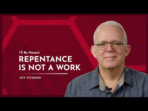 I'll Be Honest: Repentance is Not a Work
