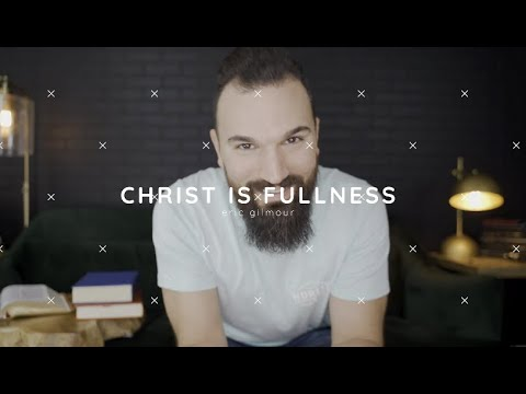 CHRIST IS FULLNESS  ERIC GILMOUR
