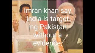 The Pak PM Imran khan says India is targeting Pakistan without a shred of evidence