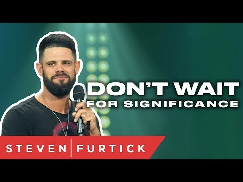Don't wait for significance  Pastor Steven Furtick