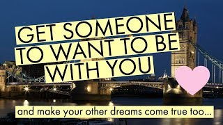 GET SOMEONE TO WANT TO BE WITH YOU - Law of attraction