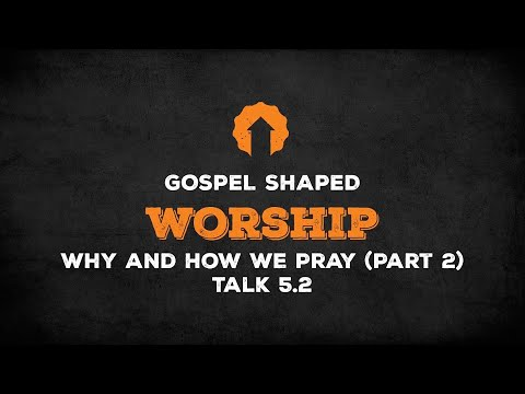 Why and How We Pray (Part 2)  Gospel Shaped Worship  Talk 5.2