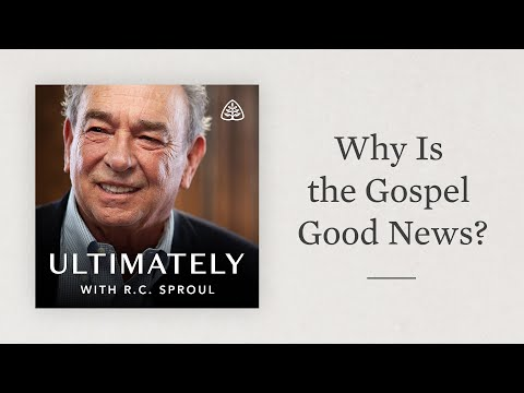 Why Is the Gospel Good News?: Ultimately with R.C. Sproul