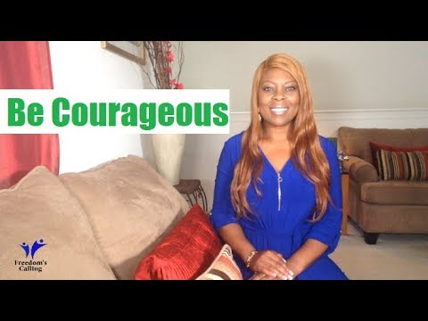 Be Courageous...