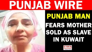 Punjab Man Fears Mother Sold As Slave In Kuwait  || PUNJAB WIRE || SNE
