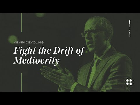 Kevin DeYoung  Fight the Drift of Mediocrity  TGC Podcast