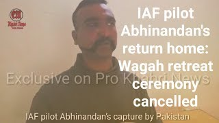 IAF pilot Abhinandan's return home: Wagah retreat ceremony cancelled