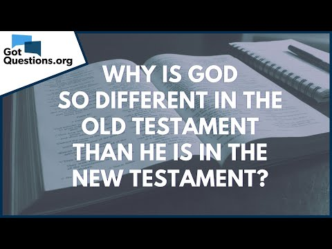 Why is God so different in the Old Testament than He is in the New Testament?  GotQuestions.org