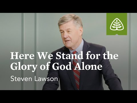 Steven Lawson: Here We Stand for the Glory of God Alone