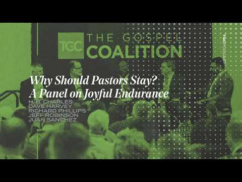 Why Should Pastors Stay? A Panel on Joyful Endurance  TGC Podcast