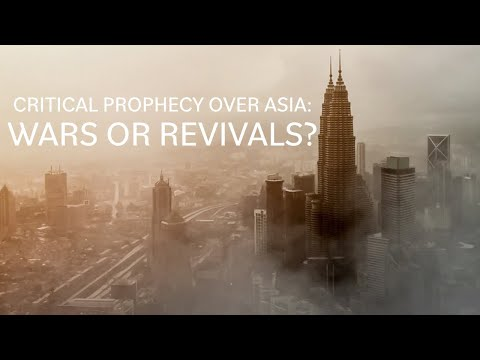 Critical Prophecy Over Asia: Wars or Revivals?