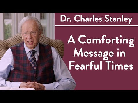 A Comforting Message in Fearful Times Dr. Charles Stanley
