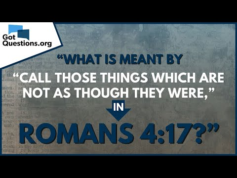 What is meant by call those things which are not as though they were? Romans 4:17  GotQuestions.org