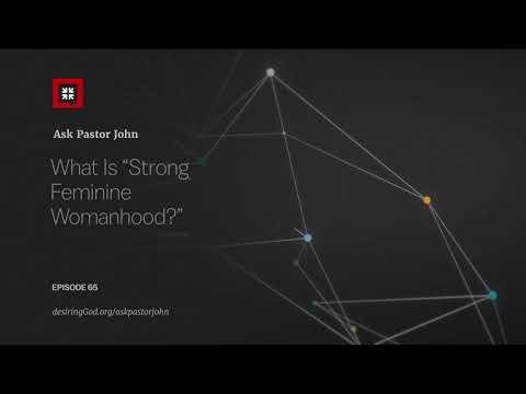 What Is Strong Feminine Womanhood? // Ask Pastor John