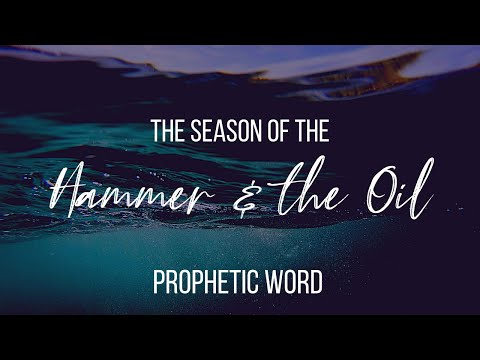 THE SEASON OF THE HAMMER & THE OIL // PROPHETIC WORD