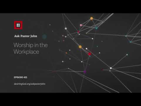 Worship in the Workplace // Ask Pastor John
