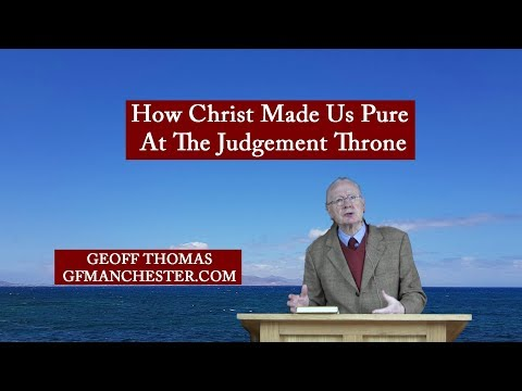 How Christ Made Us Pure At The Judgement Throne  Geoff Thomas
